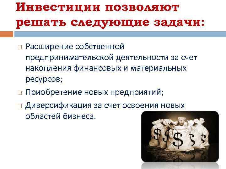 Инвестиции позволяют решать следующие задачи: Расширение собственной предпринимательской деятельности за счет накопления финансовых и