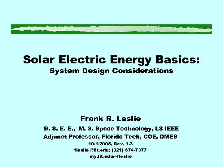 Solar Electric Energy Basics: System Design Considerations Frank R. Leslie B. S. E. E.
