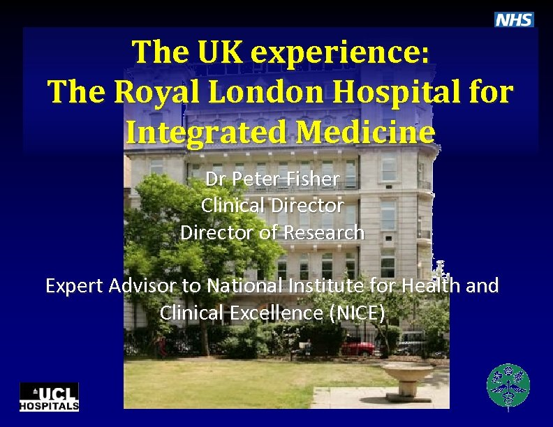 The UK experience: The Royal London Hospital for Integrated Medicine Dr Peter Fisher Clinical