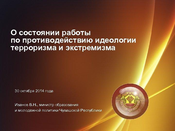 О состоянии работы по противодействию идеологии терроризма и экстремизма 30 октября 2014 года Иванов