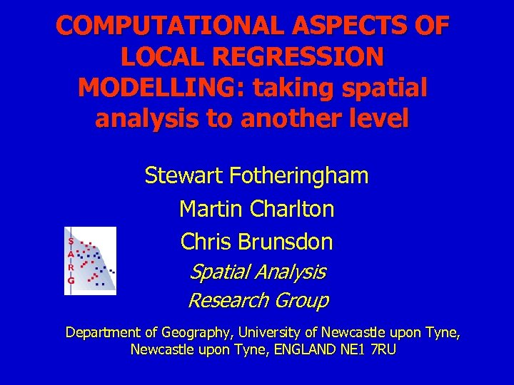 COMPUTATIONAL ASPECTS OF LOCAL REGRESSION MODELLING: taking spatial analysis to another level Stewart Fotheringham