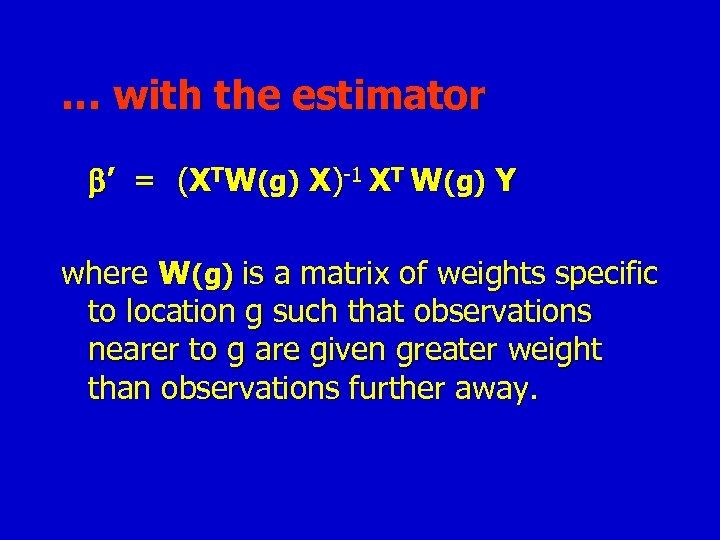 … with the estimator ' = (XTW(g) X)-1 XT W(g) Y where W(g) is
