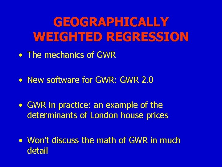 GEOGRAPHICALLY WEIGHTED REGRESSION • The mechanics of GWR • New software for GWR: GWR