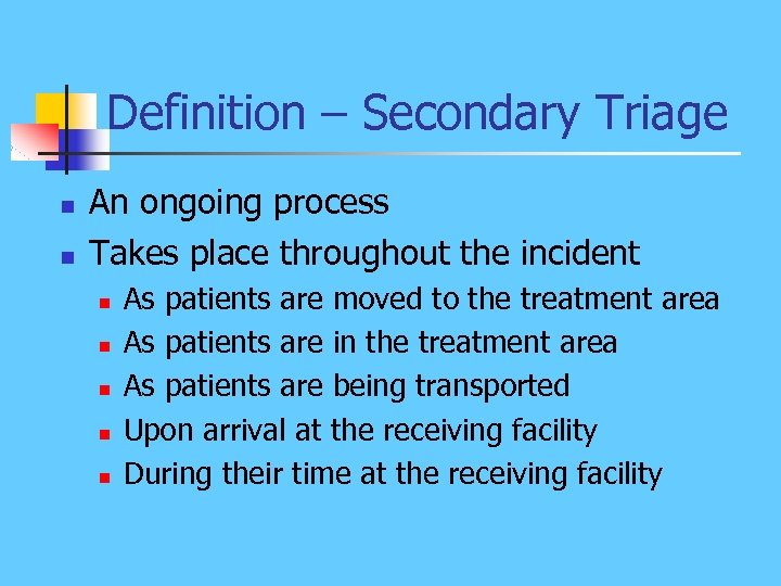 Definition – Secondary Triage n n An ongoing process Takes place throughout the incident