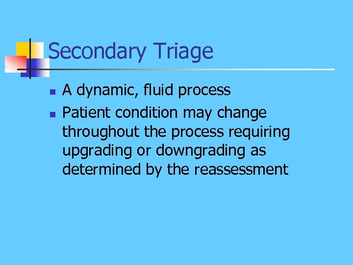 Secondary Triage n n A dynamic, fluid process Patient condition may change throughout the