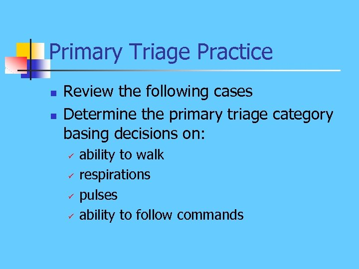 Primary Triage Practice n n Review the following cases Determine the primary triage category