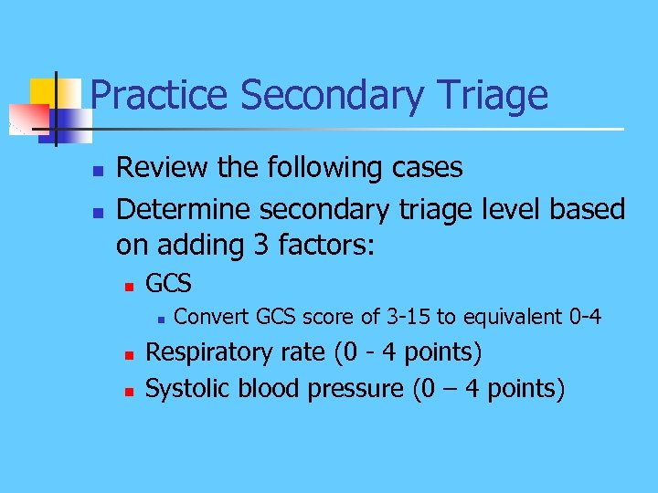 Practice Secondary Triage n n Review the following cases Determine secondary triage level based