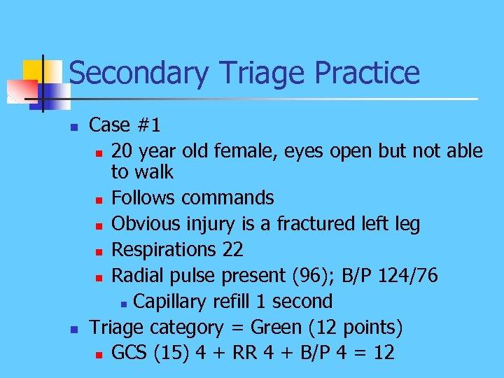 Secondary Triage Practice n n Case #1 n 20 year old female, eyes open