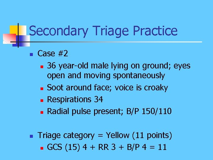 Secondary Triage Practice n n Case #2 n 36 year-old male lying on ground;