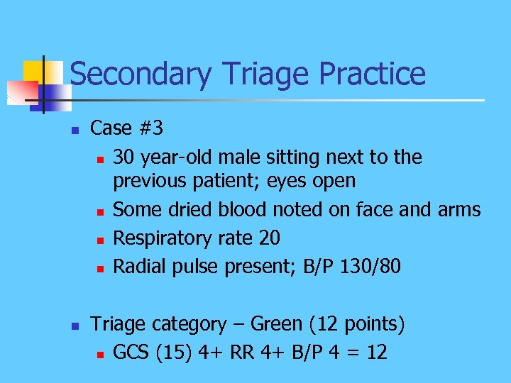 Secondary Triage Practice n n Case #3 n 30 year-old male sitting next to