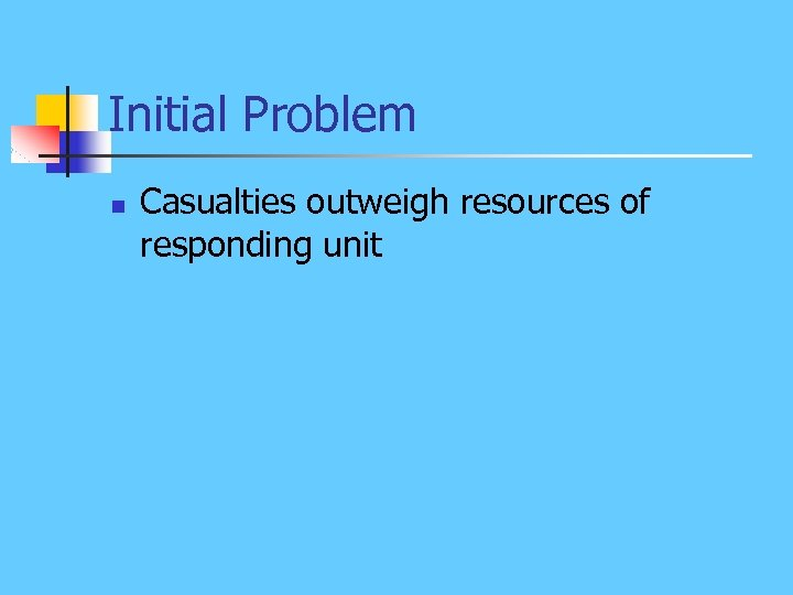 Initial Problem n Casualties outweigh resources of responding unit
