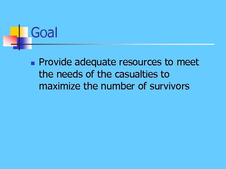 Goal n Provide adequate resources to meet the needs of the casualties to maximize