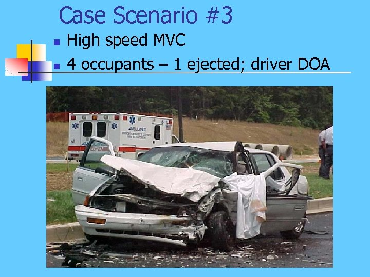 Case Scenario #3 n n High speed MVC 4 occupants – 1 ejected; driver