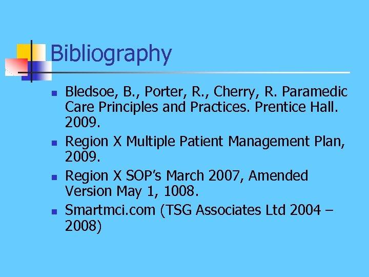 Bibliography n n Bledsoe, B. , Porter, R. , Cherry, R. Paramedic Care Principles