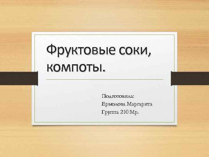 Фруктовые соки, компоты. Подготовила: Ермолова Маргарита Группа 210 Мр.