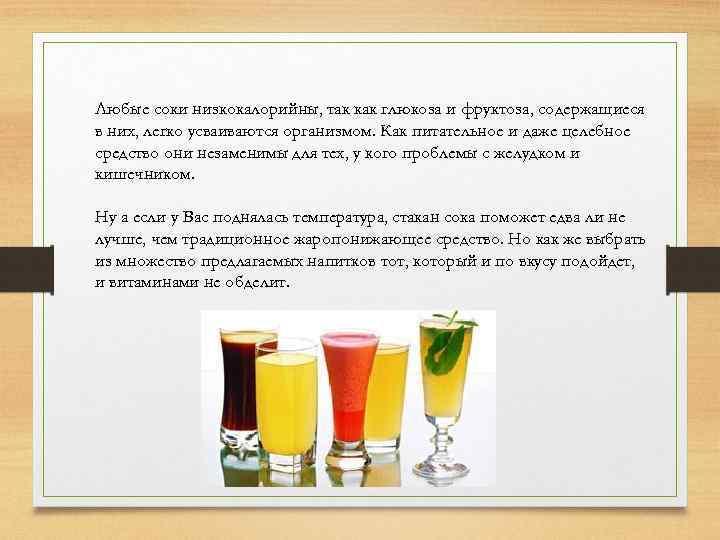 Любые соки низкокалорийны, так как глюкоза и фруктоза, содержащиеся в них, легко усваиваются организмом.