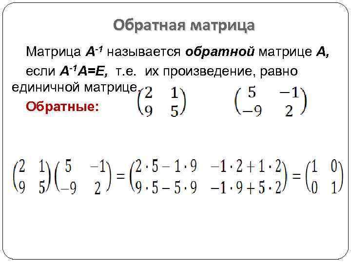 Обратная матрица Матрица А-1 называется обратной матрице А, если А-1 А=Е, т. е. их