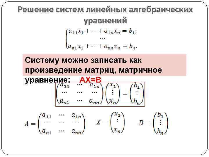 Решение систем линейных алгебраических уравнений Систему можно записать как произведение матриц, матричное уравнение: АХ=В