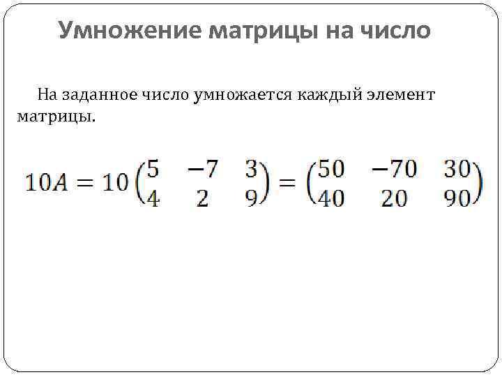 Умножение матрицы на число На заданное число умножается каждый элемент матрицы.