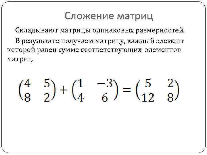 Сложение матриц Складывают матрицы одинаковых размерностей. В результате получаем матрицу, каждый элемент которой равен