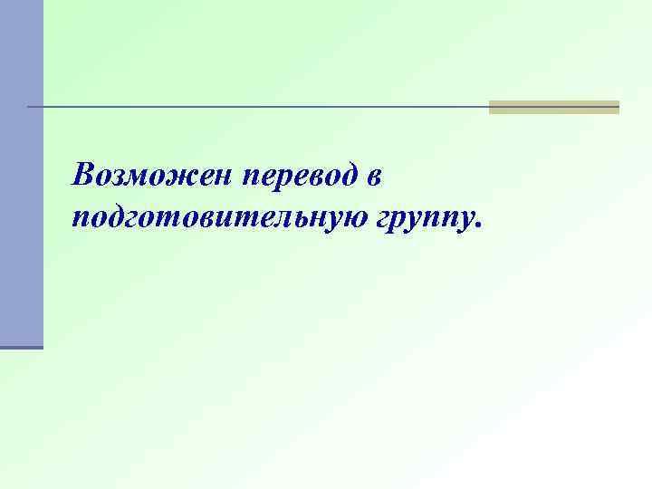Возможен перевод в подготовительную группу.