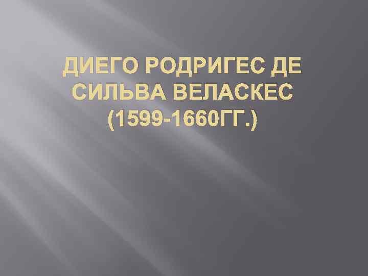 ДИЕГО РОДРИГЕС ДЕ СИЛЬВА ВЕЛАСКЕС (1599 -1660 ГГ. )