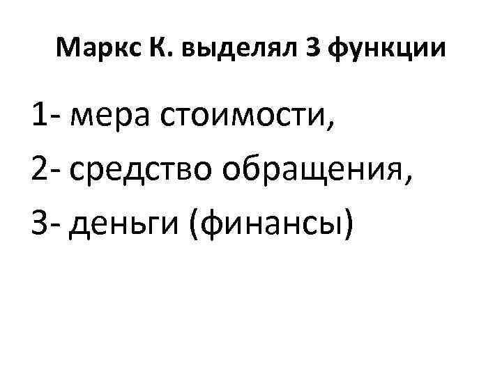 Маркс К. выделял 3 функции 1 - мера стоимости, 2 - средство обращения, 3