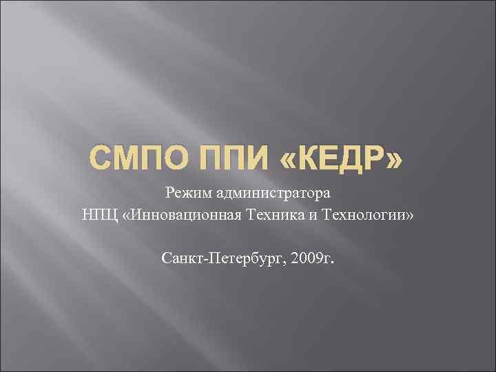 СМПО ППИ «КЕДР» Режим администратора НПЦ «Инновационная Техника и Технологии» Санкт Петербург, 2009 г.