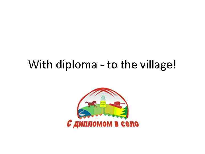 With diploma - to the village!
