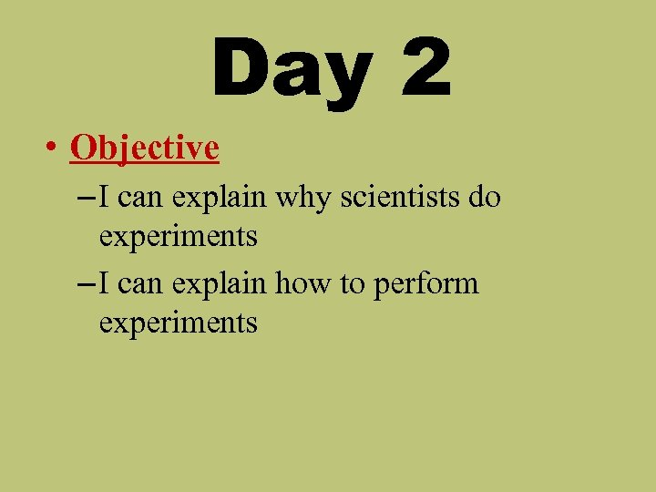 Day 2 • Objective – I can explain why scientists do experiments – I