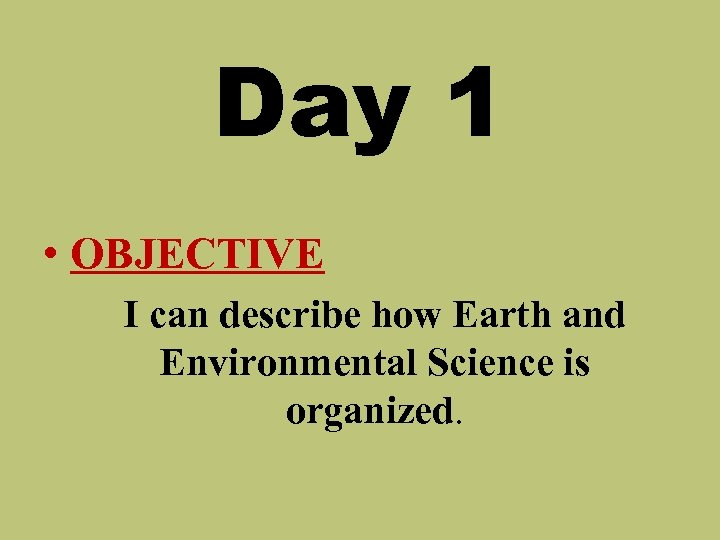 Day 1 • OBJECTIVE I can describe how Earth and Environmental Science is organized.