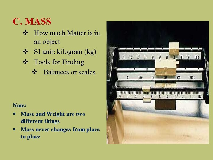 C. MASS v How much Matter is in an object v SI unit: kilogram