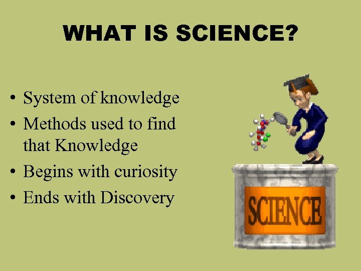 WHAT IS SCIENCE? • System of knowledge • Methods used to find that Knowledge