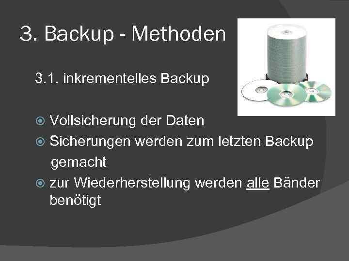 3. Backup - Methoden 3. 1. inkrementelles Backup Vollsicherung der Daten Sicherungen werden zum