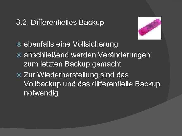 3. 2. Differentielles Backup ebenfalls eine Vollsicherung anschließend werden Veränderungen zum letzten Backup gemacht