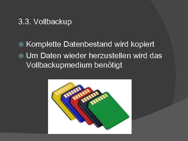 3. 3. Vollbackup Komplette Datenbestand wird kopiert Um Daten wieder herzustellen wird das Vollbackupmedium