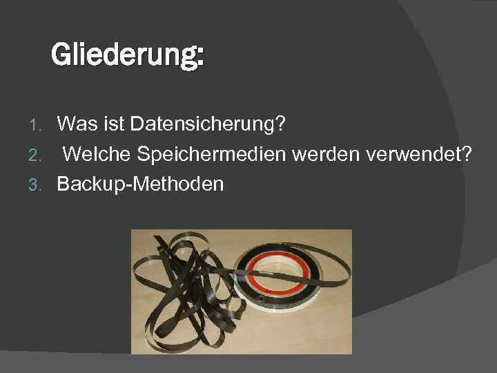 Gliederung: Was ist Datensicherung? 2. Welche Speichermedien werden verwendet? 3. Backup-Methoden 1.