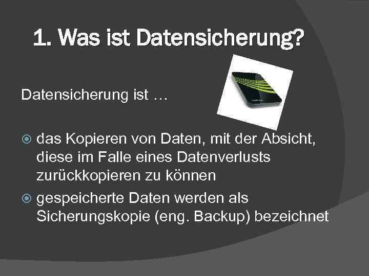 1. Was ist Datensicherung? Datensicherung ist … das Kopieren von Daten, mit der Absicht,
