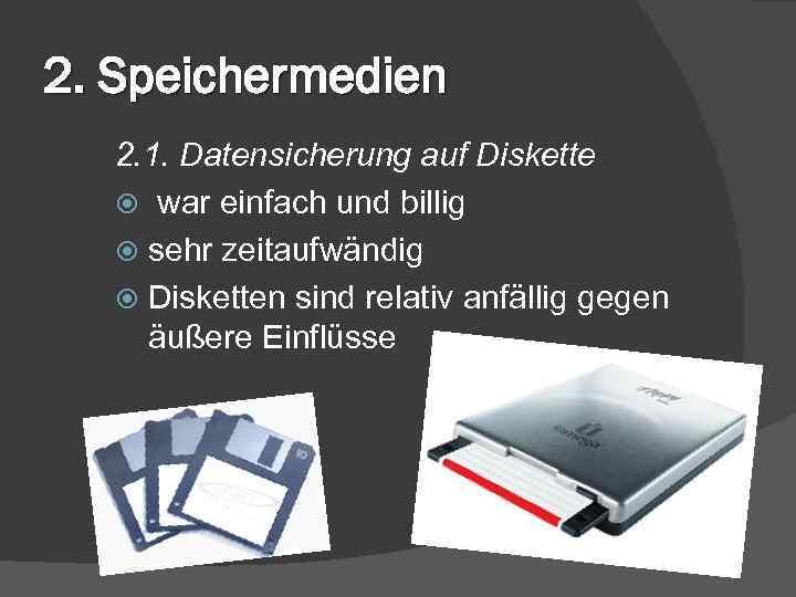 2. Speichermedien 2. 1. Datensicherung auf Diskette war einfach und billig sehr zeitaufwändig Disketten