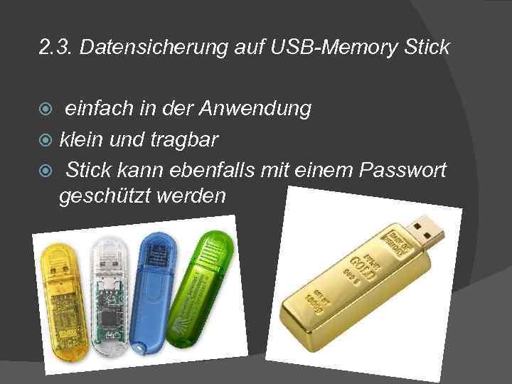2. 3. Datensicherung auf USB-Memory Stick einfach in der Anwendung klein und tragbar Stick