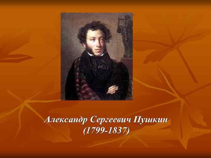 Александр Сергеевич Пушкин (1799 -1837)