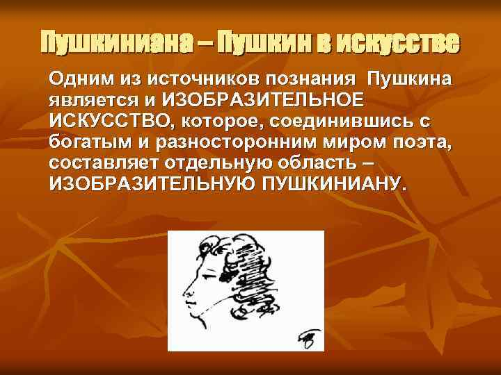 Пушкиниана – Пушкин в искусстве Одним из источников познания Пушкина является и ИЗОБРАЗИТЕЛЬНОЕ ИСКУССТВО,