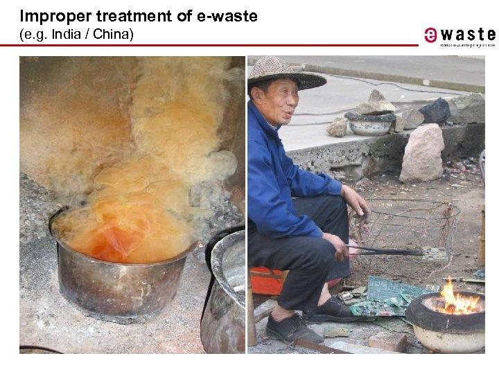 Improper treatment of e-waste (e. g. India / China)