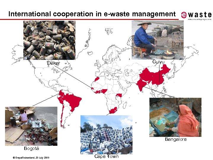 International cooperation in e-waste management Guiyu Dakar Bangalore Bogotá © Empa/Switzerland, 20 July 2009