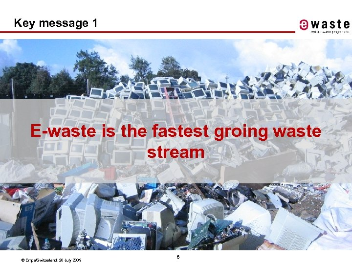 Key message 1 E-waste is the fastest groing waste stream © Empa/Switzerland, 20 July