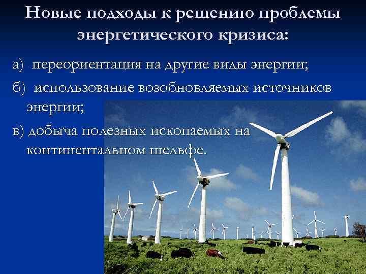 Новые подходы к решению проблемы энергетического кризиса: а) переориентация на другие виды энергии; б)