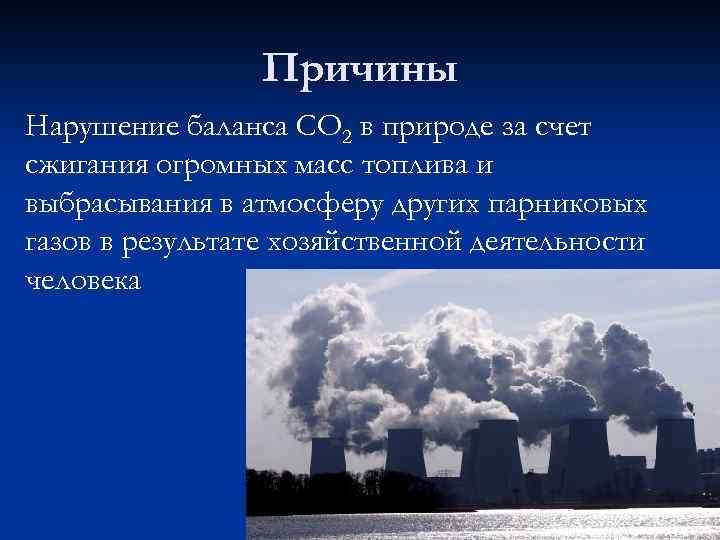 Причины Нарушение баланса СО 2 в природе за счет сжигания огромных масс топлива и