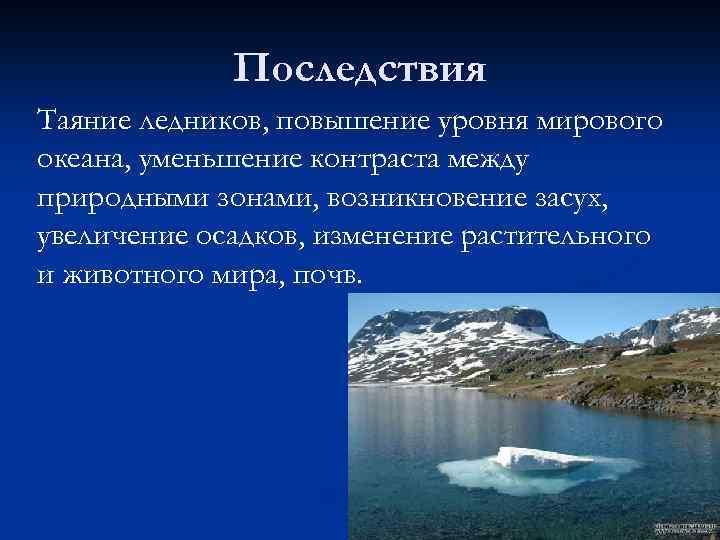 Последствия Таяние ледников, повышение уровня мирового океана, уменьшение контраста между природными зонами, возникновение засух,