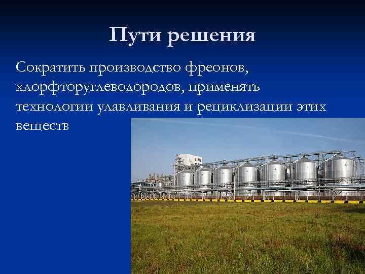 Пути решения Сократить производство фреонов, хлорфторуглеводородов, применять технологии улавливания и рециклизации этих веществ