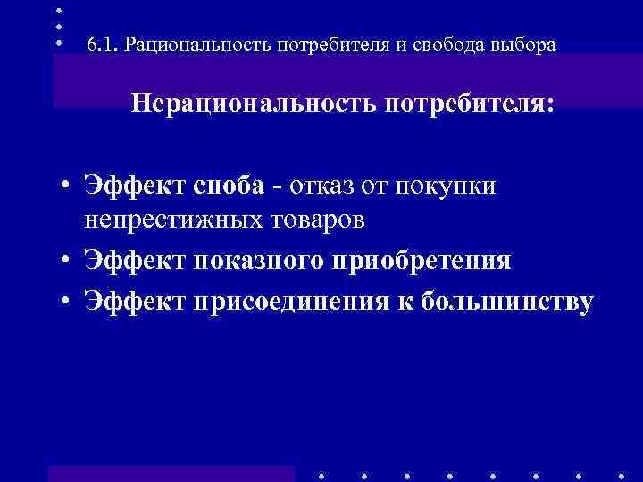 6. 1. Рациональность потребителя и свобода выбора Нерациональность потребителя: • Эффект сноба - отказ